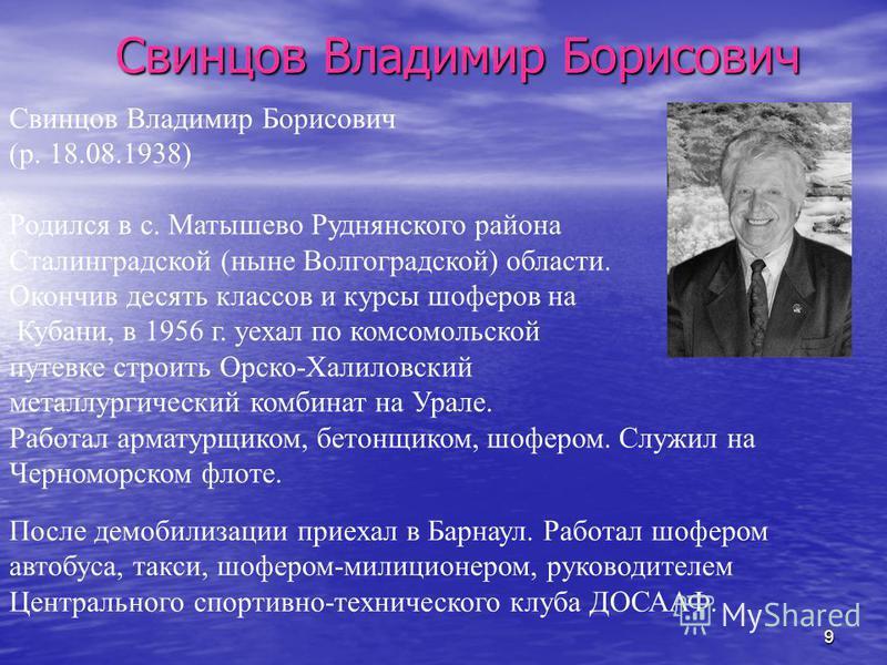 9 Свинцов Владимир Борисович (р. 18.08.1938) Родился в с. Матышево Руднянского района Сталинградской (ныне Волгоградской) области. Окончив десять классов и курсы шоферов на Кубани, в 1956 г. уехал по комсомольской путевке строить Орско-Халиловский ме