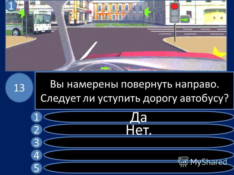 Вы намерены повернуть направо. Следует ли уступить дорогу автобусу? Да Нет. 1 2 3 4 5 13 1