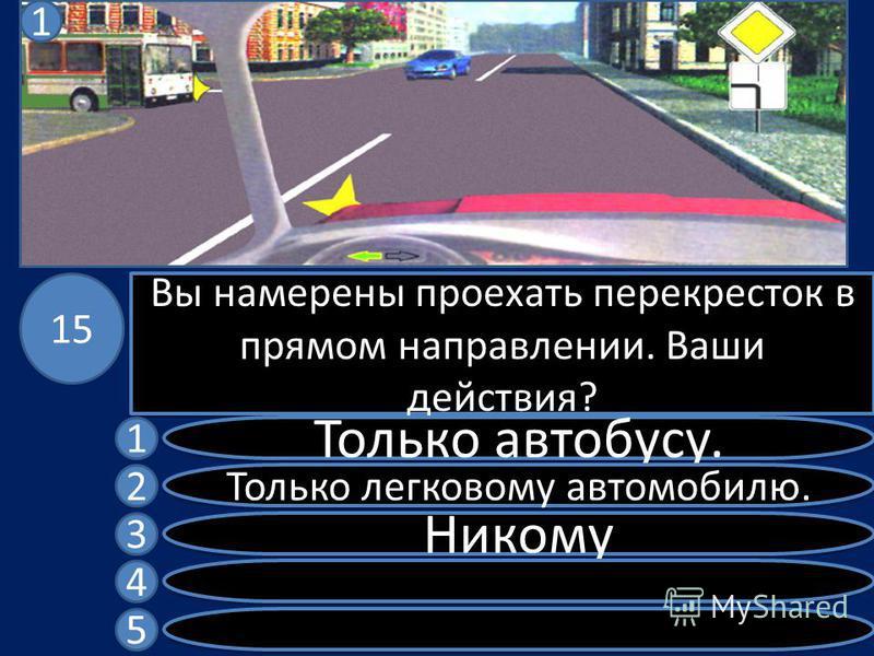 Вы намерены проехать перекресток в прямом направлении. Ваши действия? Только автобусу. Только легковому автомобилю. Никому 1 2 3 4 5 15 1