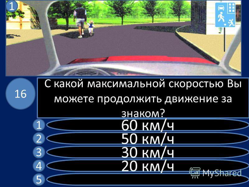 С какой максимальной скоростью Вы можете продолжить движение за знаком? 60 км/ч 50 км/ч 30 км/ч 20 км/ч 1 2 3 4 5 16 1