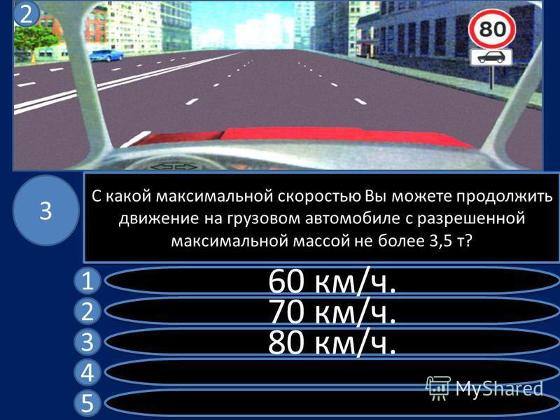 С какой максимальной скоростью Вы можете продолжить движение на грузовом автомобиле с разрешенной максимальной массой не более 3,5 т? 60 км/ч. 70 км/ч. 80 км/ч. 1 2 3 4 5 3 2