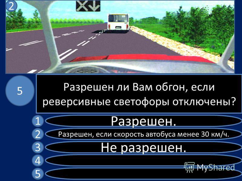 Разрешен ли Вам обгон, если реверсивные светофоры отключены? Разрешен. Разрешен, если скорость автобуса менее 30 км/ч. Не разрешен. 1 2 3 4 5 5 2