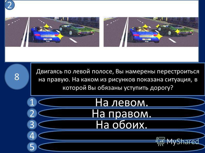 Двигаясь по левой полосе, Вы намерены перестроиться на правую. На каком из рисунков показана ситуация, в которой Вы обязаны уступить дорогу? На левом. На правом. На обоих. 1 2 3 4 5 8 2