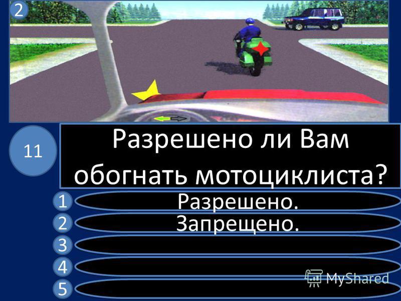 Разрешено ли Вам обогнать мотоциклиста? Разрешено. Запрещено. 1 2 3 4 5 11 2