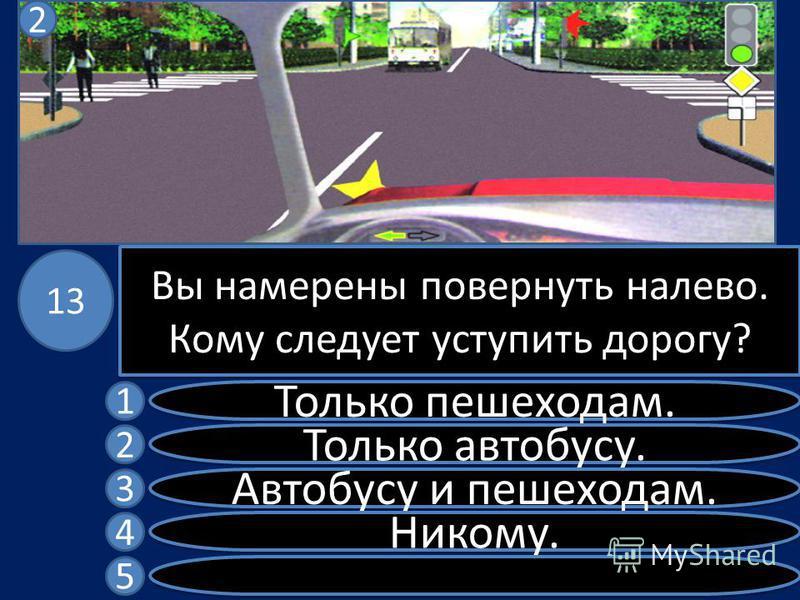 Вы намерены повернуть налево. Кому следует уступить дорогу? Только пешеходам. Только автобусу. Автобусу и пешеходам. Никому. 1 2 3 4 5 13 2