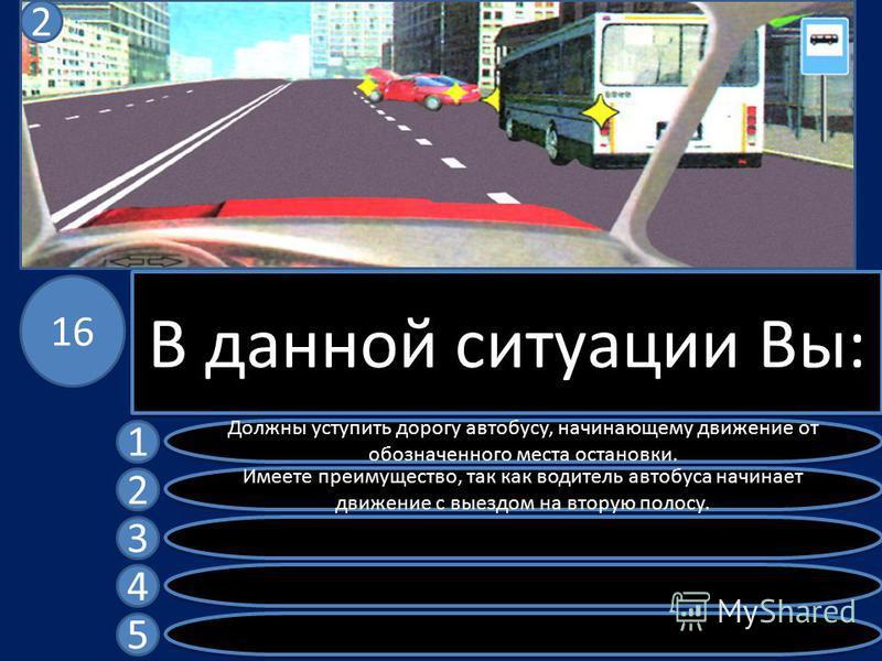 В данной ситуации Вы: Должны уступить дорогу автобусу, начинающему движение от обозначенного места остановки. Имеете преимущество, так как водитель автобуса начинает движение с выездом на вторую полосу. 1 2 3 4 5 16 2