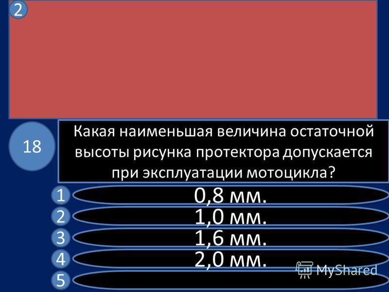 Какая наименьшая величина остаточной высоты рисунка протектора допускается при эксплуатации мотоцикла? 0,8 мм. 1,0 мм. 1,6 мм. 2,0 мм. 1 2 3 4 5 18 2