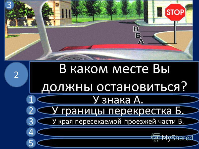 В каком месте Вы должны остановиться? У знака А. У границы перекрестка Б. У края пересекаемой проезжей части В. 1 2 3 4 5 2 3