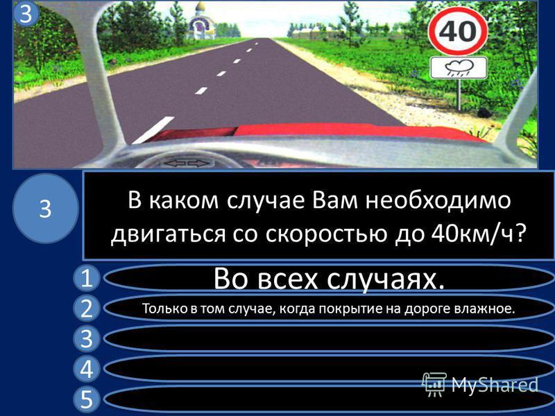 В каком случае Вам необходимо двигаться со скоростью до 40 км/ч? Во всех случаях. Только в том случае, когда покрытие на дороге влажное. 1 2 3 4 5 3 3