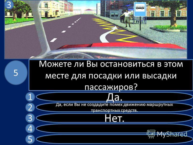 Можете ли Вы остановиться в этом месте для посадки или высадки пассажиров? Да. Да, если Вы не создадите помех движению маршрутных транспортных средств. Нет. 1 2 3 4 5 5 3