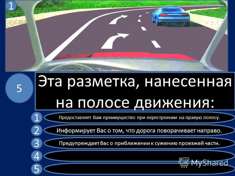 Эта разметка, нанесенная на полосе движения: Предоставляет Вам преимущество при перестроении на правую полосу. Информирует Вас о том, что дорога поворачивает направо. Предупреждает Вас о приближении к сужению проезжей части. 1 2 3 4 5 5 1