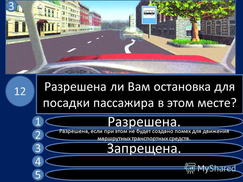 Разрешена ли Вам остановка для посадки пассажира в этом месте? Разрешена. Разрешена, если при этом не будет создано помех для движения маршрутных транспортных средств. Запрещена. 1 2 3 4 5 12 3