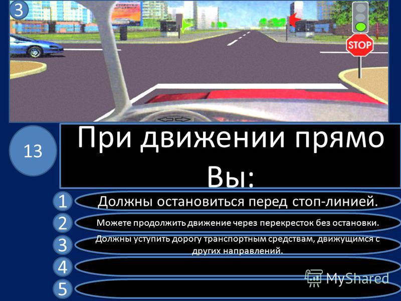 При движении прямо Вы: Должны остановиться перед стоп-линией. Можете продолжить движение через перекресток без остановки. Должны уступить дорогу транспортным средствам, движущимся с других направлений. 1 2 3 4 5 13 3