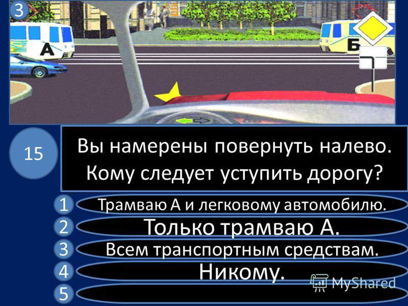 Вы намерены повернуть налево. Кому следует уступить дорогу? Трамваю А и легковому автомобилю. Только трамваю А. Всем транспортным средствам. Никому. 1 2 3 4 5 15 3