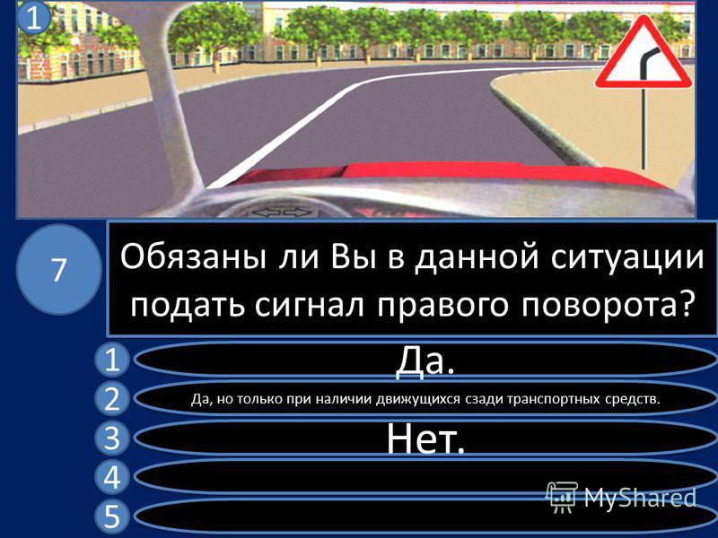 Обязаны ли Вы в данной ситуации подать сигнал правого поворота? Да. Да, но только при наличии движущихся сзади транспортных средств. Нет. 1 2 3 4 5 7 1
