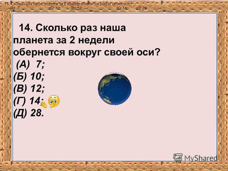 14. Сколько раз наша планета за 2 недели обернется вокруг своей оси? (А) 7; (Б) 10;(В) 12;(Г) 14; (Д) 28. 14. Сколько раз наша планета за 2 недели обернется вокруг своей оси? (А) 7; (Б) 10; (В) 12; (Г) 14; (Д) 28.