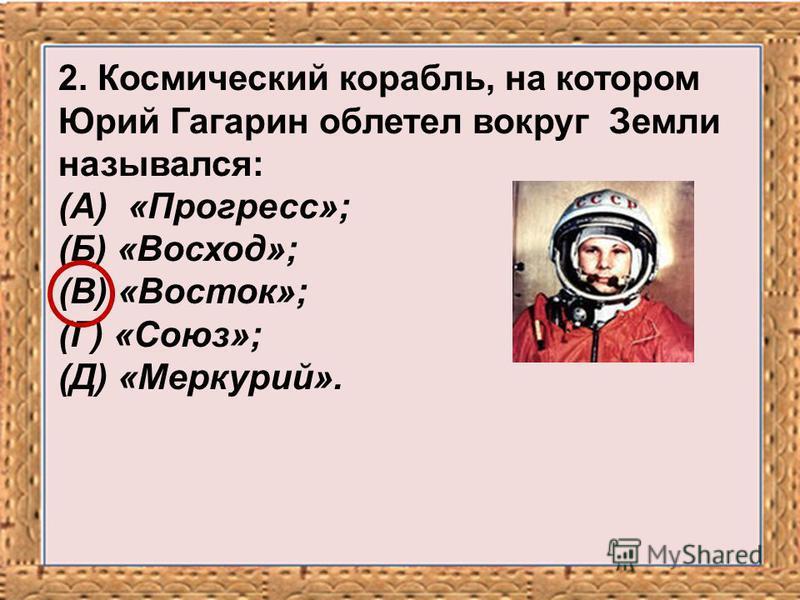 2. Космический корабль, на котором Юрий Гагарин облетел вокруг Земли назывался: (А) «Прогресс»; (Б) «Восход»; (В) «Восток»; (Г) «Союз»; (Д) «Меркурий».