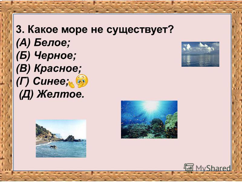 3. Какое море не существует? (А) Белое; (Б) Черное; (В) Красное; (Г) Синее; (Д) Желтое.