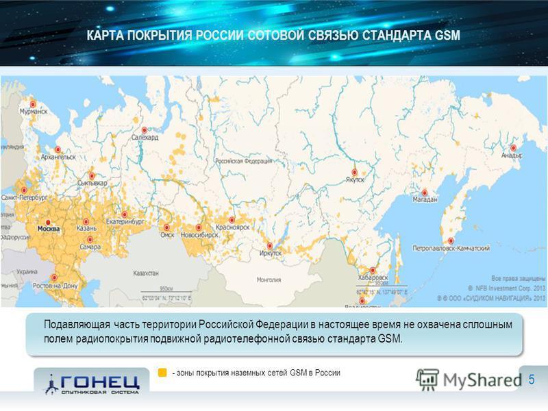 КАРТА ПОКРЫТИЯ РОССИИ СОТОВОЙ СВЯЗЬЮ СТАНДАРТА GSM Подавляющая часть территории Российской Федерации в настоящее время не охвачена сплошным полем радиопокрытия подвижной радиотелефонной связью стандарта GSM. 5 - зоны покрытия наземных сетей GSM в Рос
