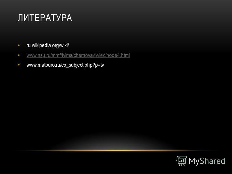 ЛИТЕРАТУРА ru.wikipedia.org/wiki/ www.nsu.ru/mmf/tvims/chernova/tv/lec/node4. html www.matburo.ru/ex_subject.php?p=tv