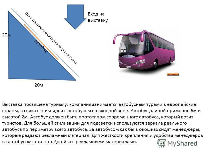 Вход на выставку 20 м Открытая поверхность для входа на стенд Выставка посвящена туризму, компания занимается автобусным турами в европейские страны, в связи с этим идея с автобусом на входной зоне. Автобус длиной примерно 6 м и высотой 2 м. Автобус