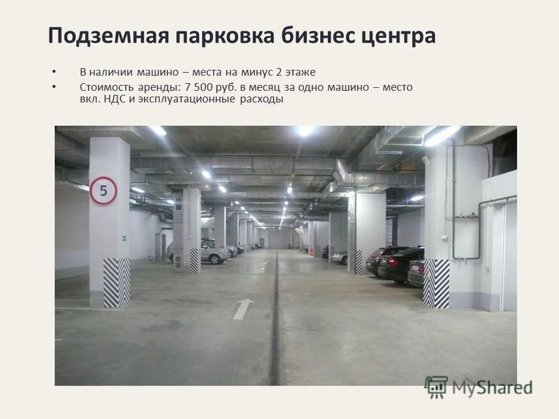 Подземная парковка бизнес центра В наличии машино – места на минус 2 этаже Стоимость аренды: 7 500 руб. в месяц за одно машино – место вкл. НДС и эксплуатационные расходы