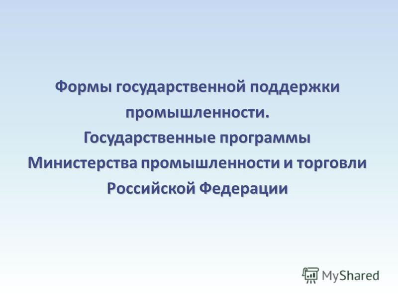 Формы государственной поддержки промышленности. Государственные программы Министерства промышленности и торговли Российской Федерации