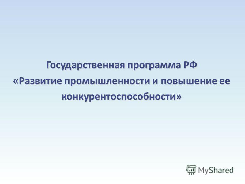 Государственная программа РФ «Развитие промышленности и повышение ее конкурентоспособности»