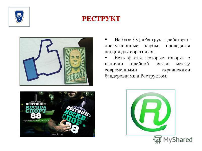 РЕСТРУКТ На базе ОД «Реструкт» действуют дискуссионные клубы, проводятся лекции для соратников. Есть факты, которые говорят о наличии идейной связи между современными украинскими бандеровцами и Реструктом.