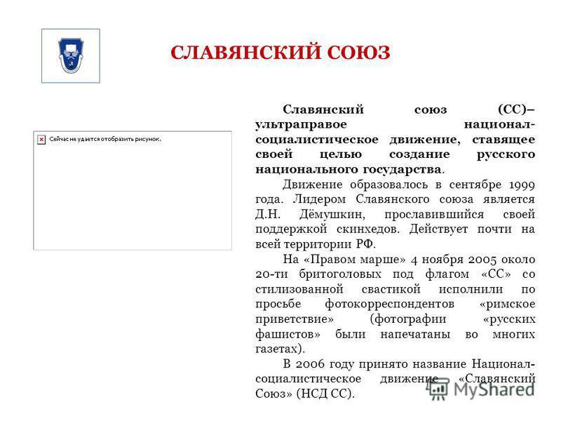СЛАВЯНСКИЙ СОЮЗ Славянский союз (СС)– ультраправое национал- социалистическое движение, ставящее своей целью создание русского национального государства. Движение образовалось в сентябре 1999 года. Лидером Славянского союза является Д.Н. Дёмушкин, пр