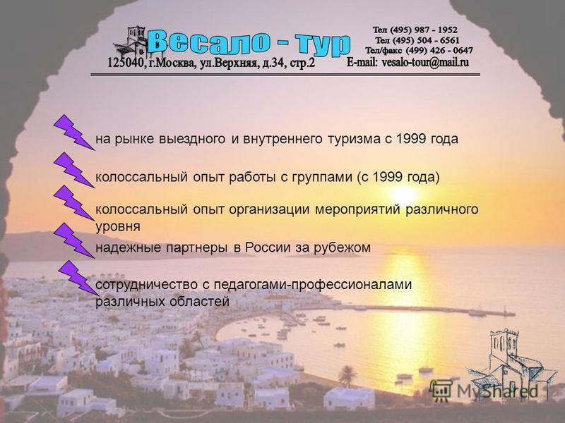 на рынке выездного и внутреннего туризма с 1999 года колоссальный опыт работы с группами (с 1999 года) колоссальный опыт организации мероприятий различного уровня надежные партнеры в России за рубежом сотрудничество с педагогами-профессионалами разли