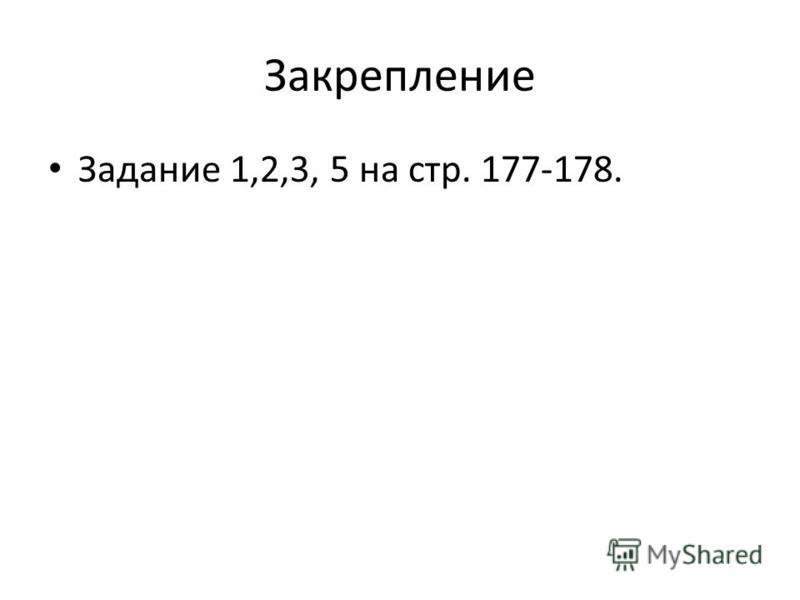 Закрепление Задание 1,2,3, 5 на стр. 177-178.