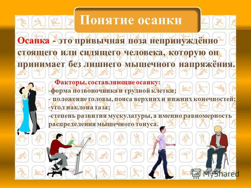 Понятие осанки 4 Осанка - это привычная поза непринуждённо стоящего или сидящего человека, которую он принимает без лишнего мышечного напряжёния. Факторы, составляющие осанку: -форма позвоночника и грудной клетки; - положение головы, пояса верхних и