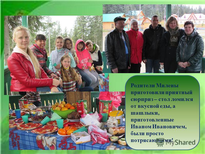 Родители Милены приготовили приятный сюрприз – стол ломился от вкусной еды, а шашлыки, приготовленные Иваном Ивановичем, были просто потрясающими!