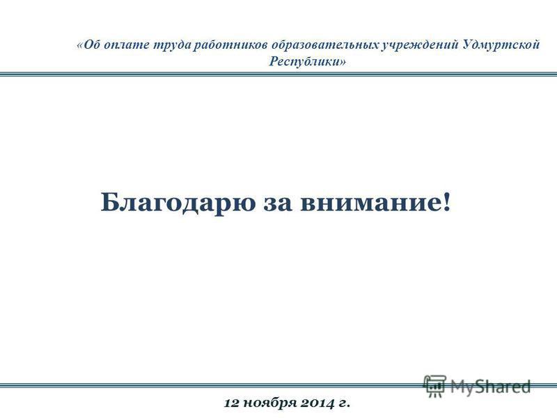 Благодарю за внимание! «Об оплате труда работников образовательных учреждений Удмуртской Республики» 12 ноября 2014 г.