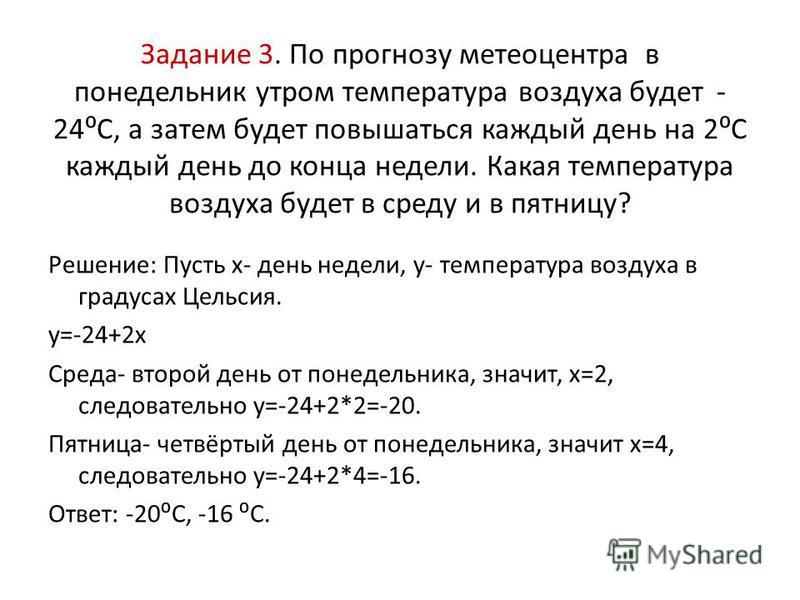 Задание 3. По прогнозу метеоцентра в понедельник утром температура воздуха будет - 24С, а затем будет повышаться каждый день на 2С каждый день до конца недели. Какая температура воздуха будет в среду и в пятницу? Решение: Пусть х- день недели, у- тем