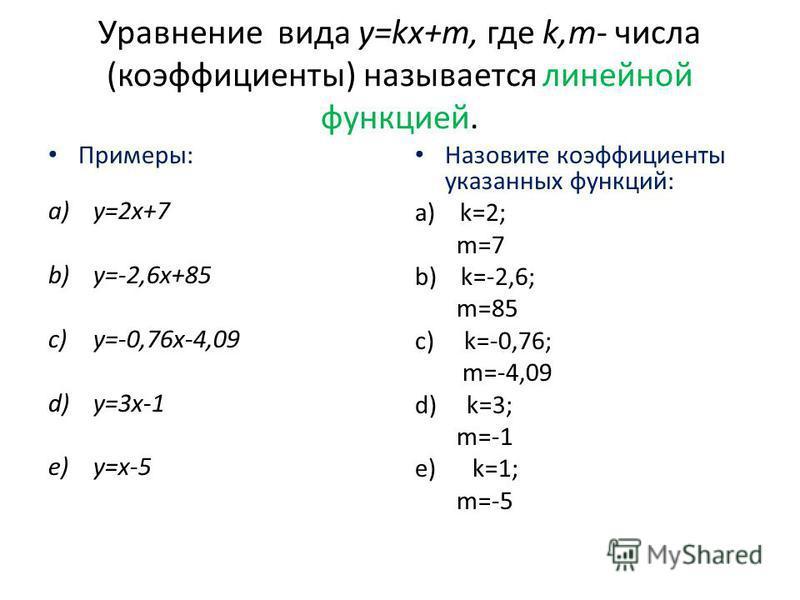 Уравнение вида y=kx+m, где k,m- числа (коэффициенты) называется линейной функцией. Примеры: a)y=2x+7 b)y=-2,6x+85 c)y=-0,76 х-4,09 d)y=3x-1 e)y=x-5 Назовите коэффициенты указанных функций: a)k=2; m=7 b) k=-2,6; m=85 c) k=-0,76; m=-4,09 d) k=3; m=-1 е