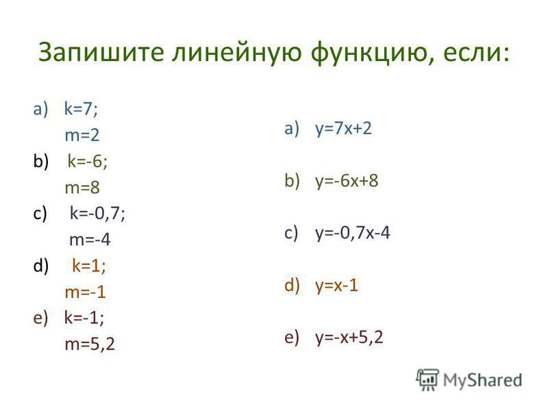 Запишите линейную функцию, если: a)k=7; m=2 b) k=-6; m=8 c) k=-0,7; m=-4 d) k=1; m=-1 e)k=-1; m=5,2 a)y=7x+2 b)y=-6x+8 c)y=-0,7x-4 d)y=x-1 e)y=-x+5,2