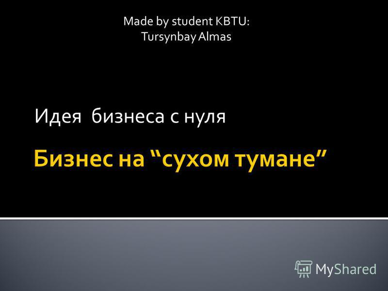 Идея бизнеса с нуля Made by student KBTU: Tursynbay Almas