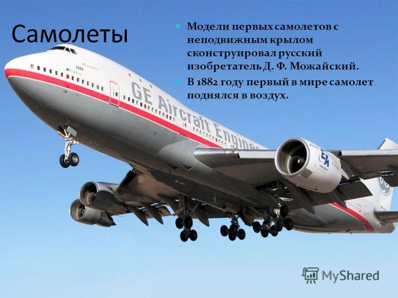 Самолеты Модели первых самолетов с неподвижным крылом сконструировал русский изобретатель Д. Ф. Можайский. В 1882 году первый в мире самолет поднялся в воздух.