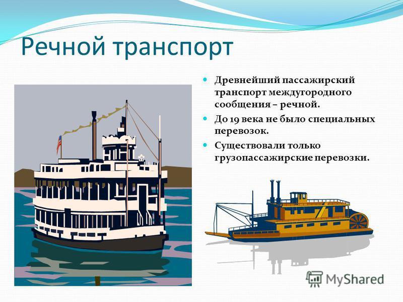 Речной транспорт Древнейший пассажирский транспорт междугородного сообщения – речной. До 19 века не было специальных перевозок. Существовали только грузопассажирские перевозки.