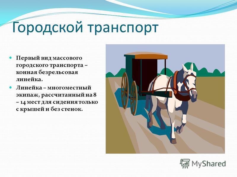Городской транспорт Первый вид массового городского транспорта – конная безрельсовая линейка. Линейка – многоместный экипаж, рассчитанный на 8 – 14 мест для сидения только с крышей и без стенок.