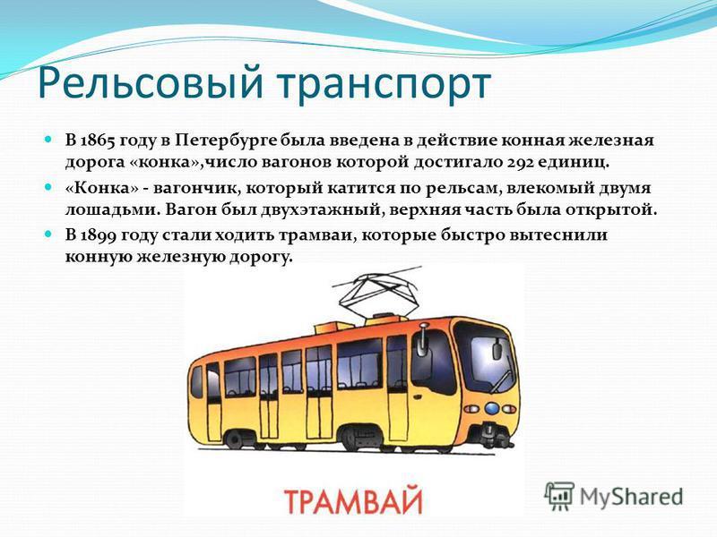 Рельсовый транспорт В 1865 году в Петербурге была введена в действие конная железная дорога «конка»,число вагонов которой достигало 292 единиц. «Конка» - вагончик, который катится по рельсам, влекомый двумя лошадьми. Вагон был двухэтажный, верхняя ча