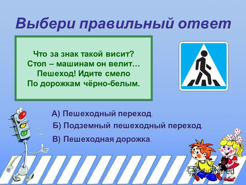 Выбери правильный ответ Что за знак такой висит? Стоп – машинам он велит… Пешеход! Идите смело По дорожкам чёрно-белым. А) Пешеходный переход. Б) Подземный пешеходный переход Б) Подземный пешеходный переход. В) Пешеходная дорожка В) Пешеходная дорожк