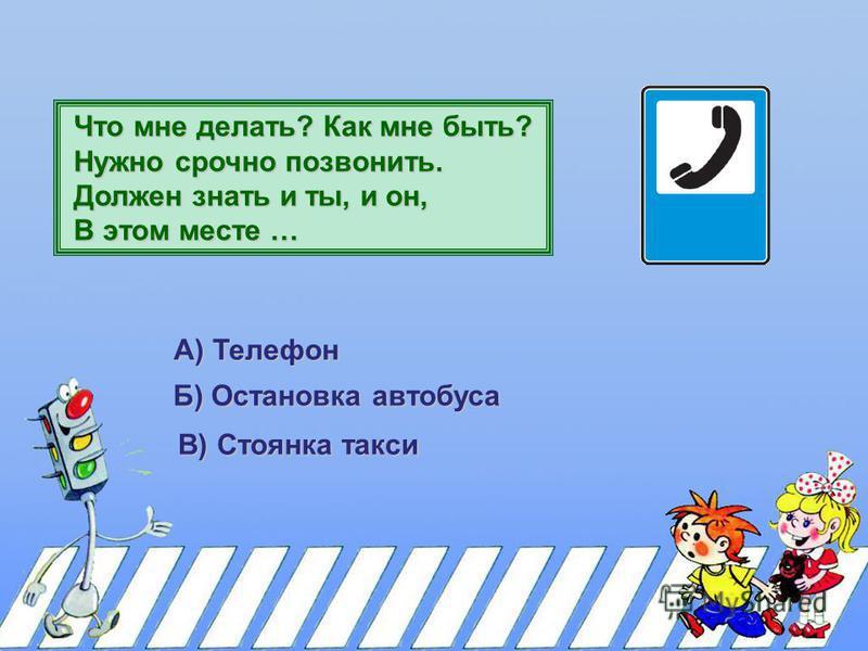 Что мне делать? Как мне быть? Нужно срочно позвонить. Должен знать и ты, и он, В этом месте … А) Телефон Б) Остановка автобуса В) Стоянка такси