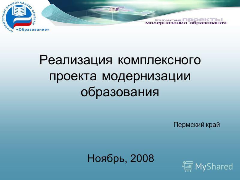 Реализация комплексного проекта модернизации образования Ноябрь, 2008 Пермский край