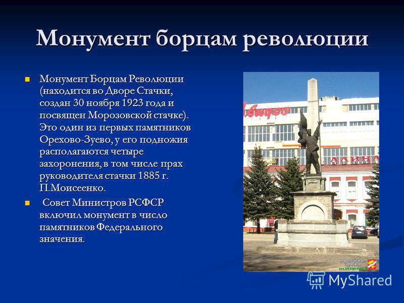 Монумент борцам революции Монумент Борцам Революции (находится во Дворе Стачки, создан 30 ноября 1923 года и посвящен Морозовской стачке). Это один из первых памятников Орехово-Зуево, у его подножия располагаются четыре захоронения, в том числе прах