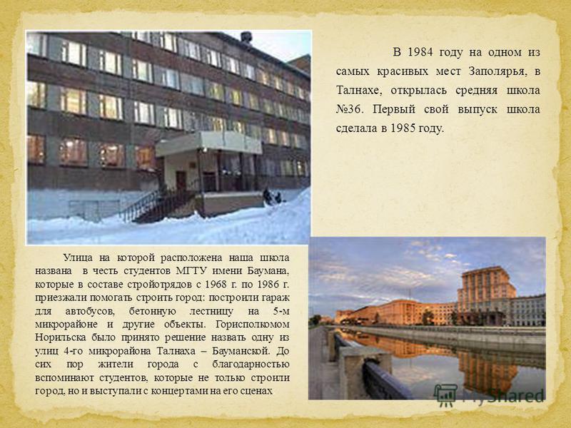 В 1984 году на одном из самых красивых мест Заполярья, в Талнахе, открылась средняя школа 36. Первый свой выпуск школа сделала в 1985 году. Улица на которой расположена наша школа названа в честь студентов МГТУ имени Баумана, которые в составе стройо