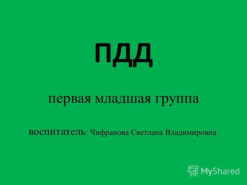 ПДД первая младшая группа воспитатель : Чифранова Светлана Владимировна.