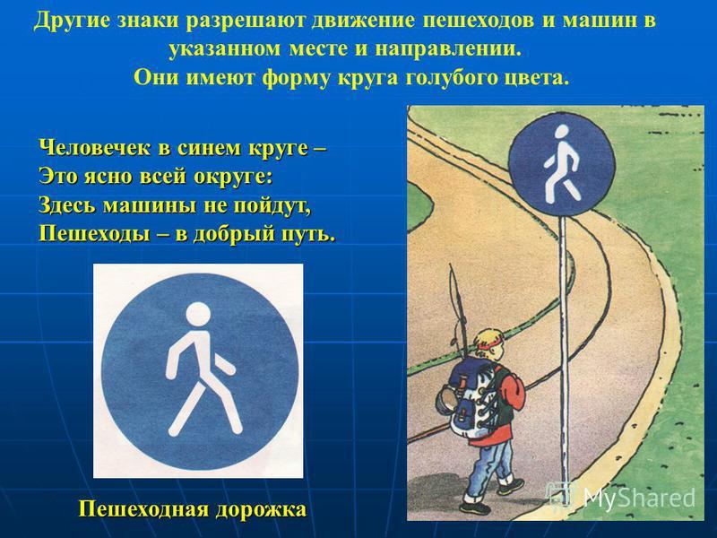 Человечек в синем круге – Это ясно всей округе: Здесь машины не пойдут, Пешеходы – в добрый путь. Пешеходная дорожка Другие знаки разрешают движение пешеходов и машин в указанном месте и направлении. Они имеют форму круга голубого цвета.